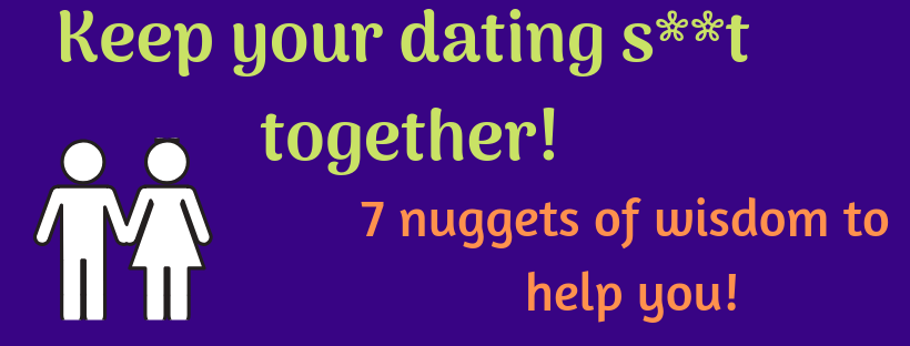 7 nuggets of wisdom to help you keep your dating s**t together!